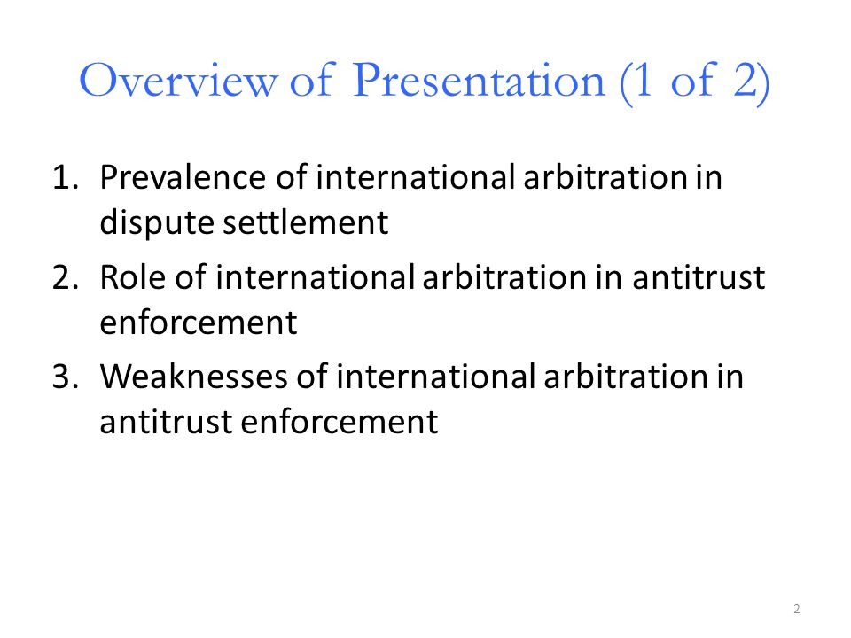 Overview of Presentation (1 of 2) 1.Prevalence of international arbitration in dispute settlement 2.Role of international arbitration in antitrust enforcement 3.Weaknesses of international arbitration in antitrust enforcement 2
