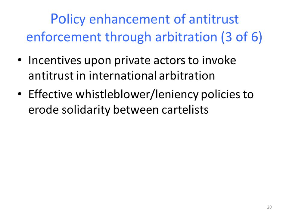 Po licy enhancement of antitrust enforcement through arbitration (3 of 6) Incentives upon private actors to invoke antitrust in international arbitration Effective whistleblower/leniency policies to erode solidarity between cartelists 20