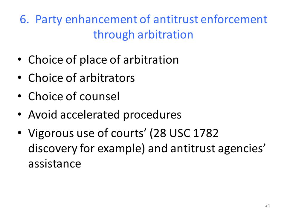 6. Party enhancement of antitrust enforcement through arbitration Choice of place of arbitration Choice of arbitrators Choice of counsel Avoid acceler