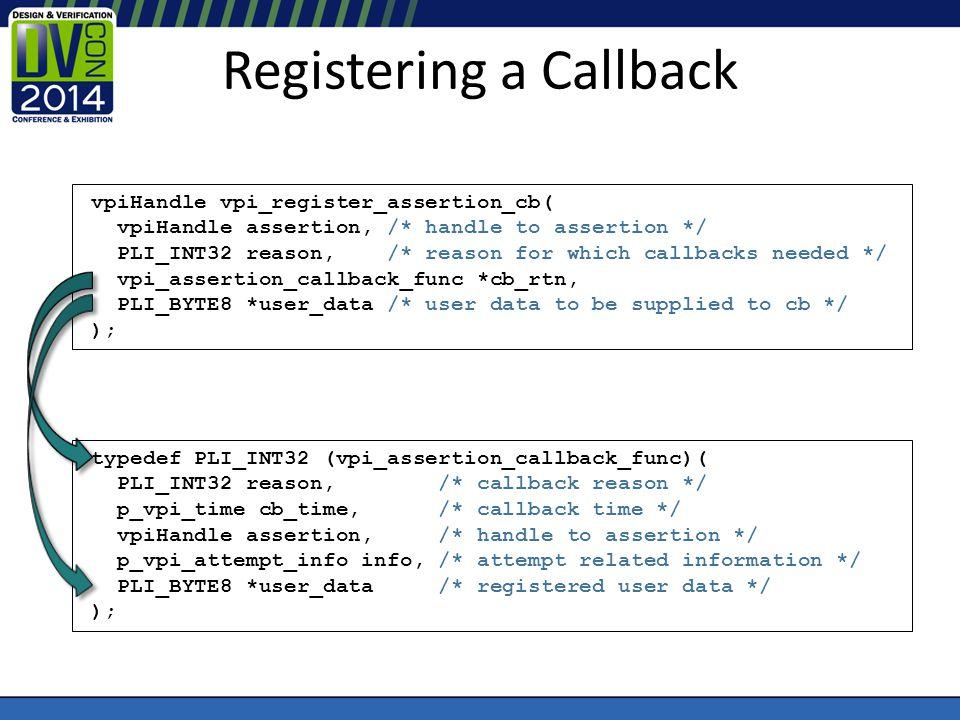 Registering a Callback vpiHandle vpi_register_assertion_cb( vpiHandle assertion, /* handle to assertion */ PLI_INT32 reason, /* reason for which callb