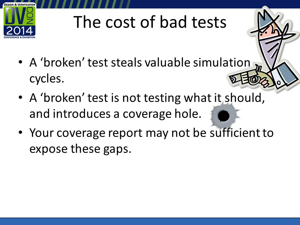 The cost of bad tests A broken test steals valuable simulation cycles. A broken test is not testing what it should, and introduces a coverage hole. Yo
