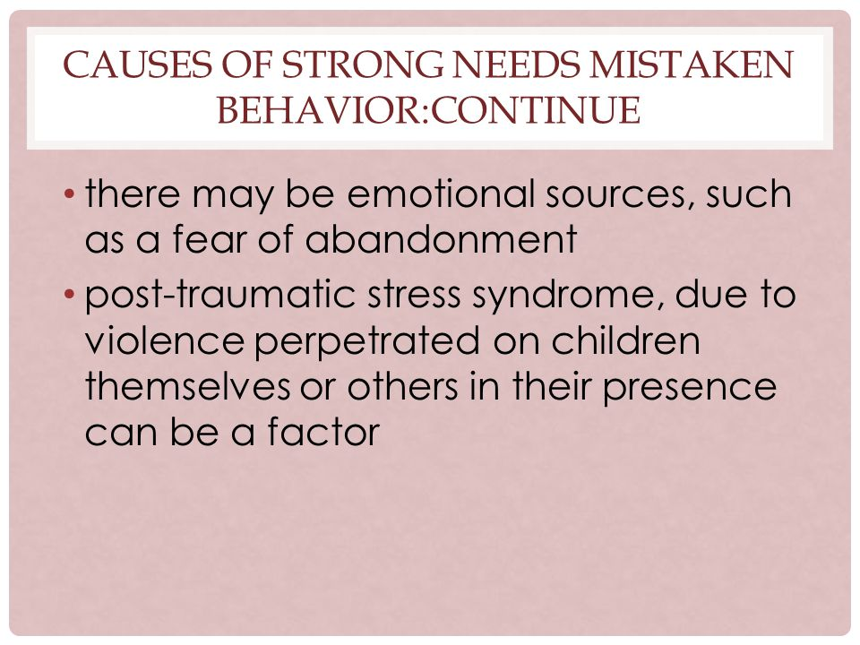 CAUSES OF STRONG NEEDS MISTAKEN BEHAVIOR:CONTINUE there may be emotional sources, such as a fear of abandonment post-traumatic stress syndrome, due to violence perpetrated on children themselves or others in their presence can be a factor