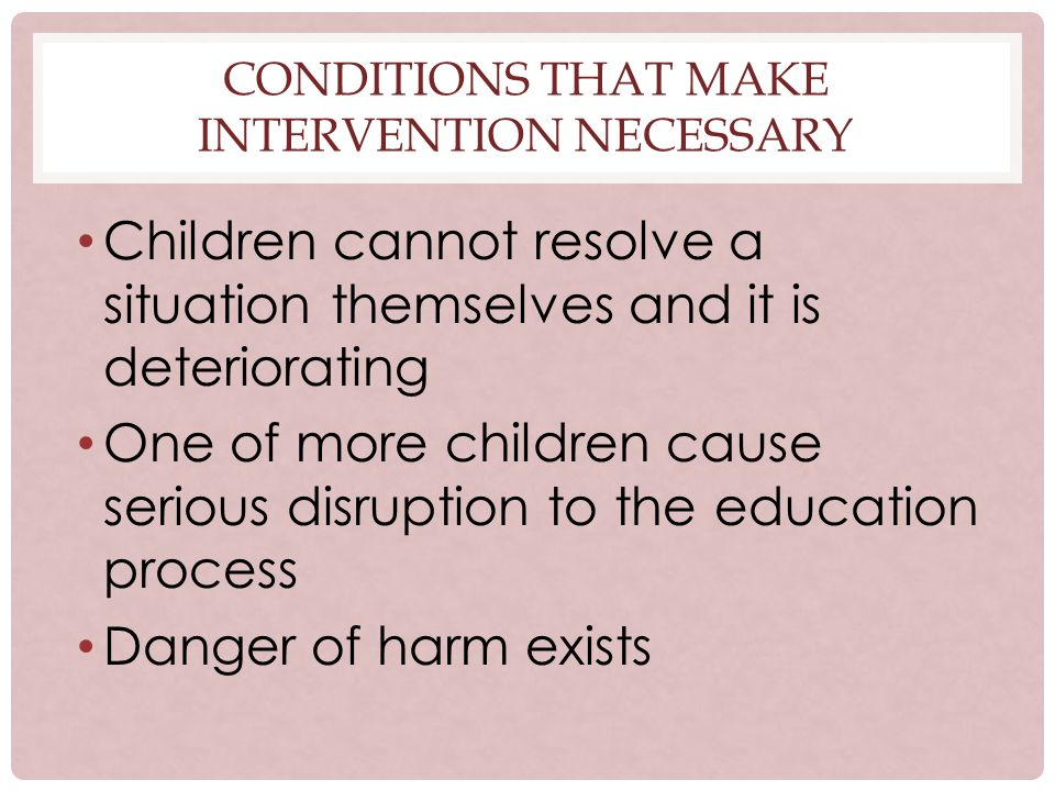 CONDITIONS THAT MAKE INTERVENTION NECESSARY Children cannot resolve a situation themselves and it is deteriorating One of more children cause serious disruption to the education process Danger of harm exists