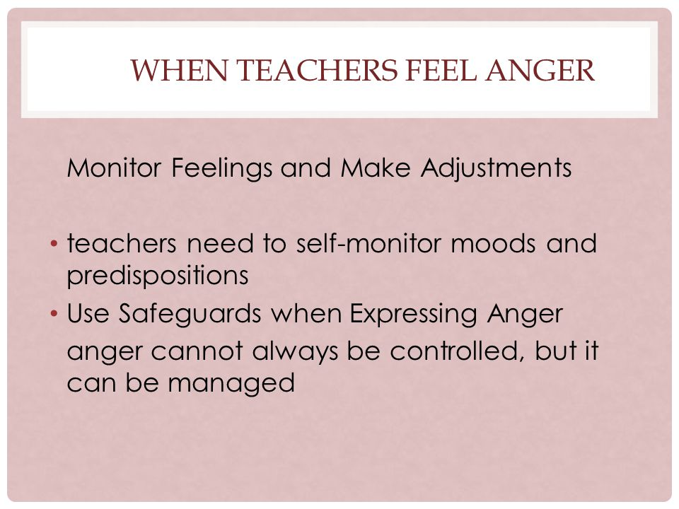 WHEN TEACHERS FEEL ANGER Monitor Feelings and Make Adjustments teachers need to self-monitor moods and predispositions Use Safeguards when Expressing Anger anger cannot always be controlled, but it can be managed