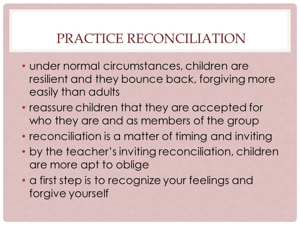 PRACTICE RECONCILIATION under normal circumstances, children are resilient and they bounce back, forgiving more easily than adults reassure children that they are accepted for who they are and as members of the group reconciliation is a matter of timing and inviting by the teachers inviting reconciliation, children are more apt to oblige a first step is to recognize your feelings and forgive yourself