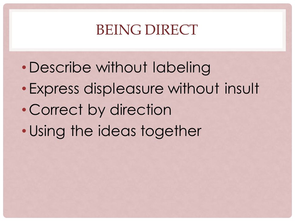 BEING DIRECT Describe without labeling Express displeasure without insult Correct by direction Using the ideas together
