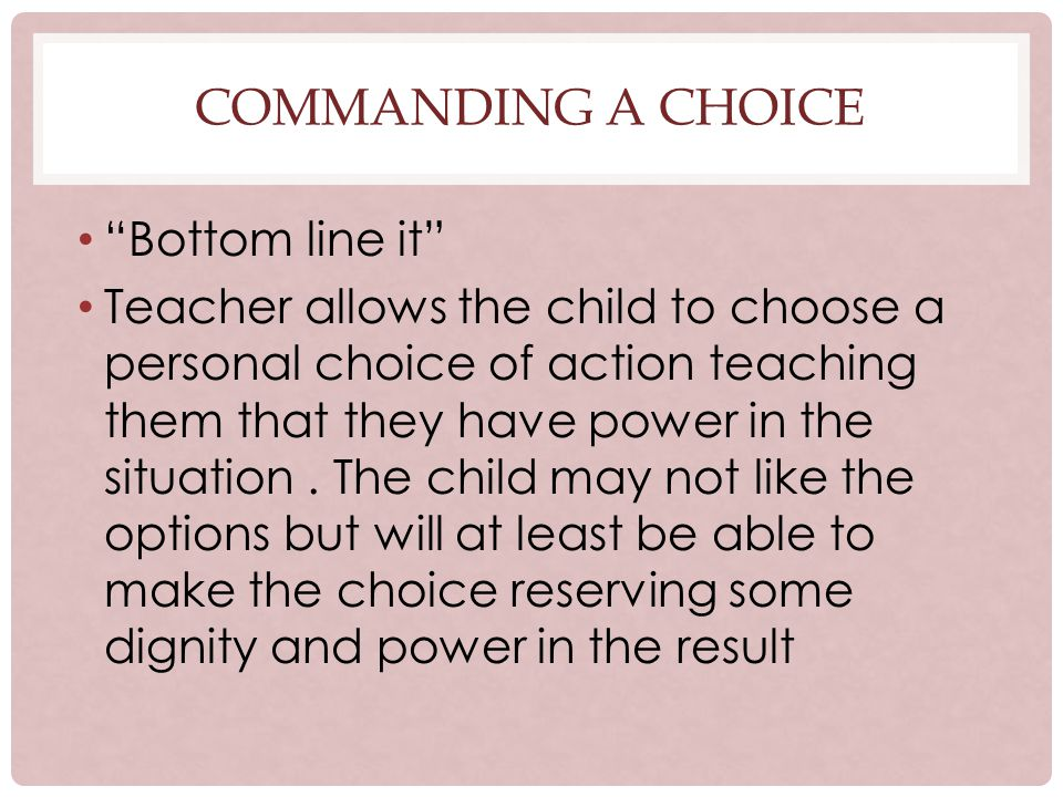 COMMANDING A CHOICE Bottom line it Teacher allows the child to choose a personal choice of action teaching them that they have power in the situation.