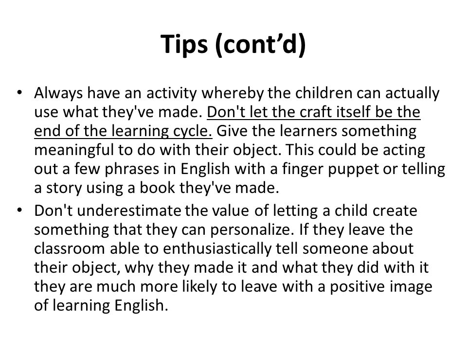 Tips (contd) Always have an activity whereby the children can actually use what they've made. Don't let the craft itself be the end of the learning cy