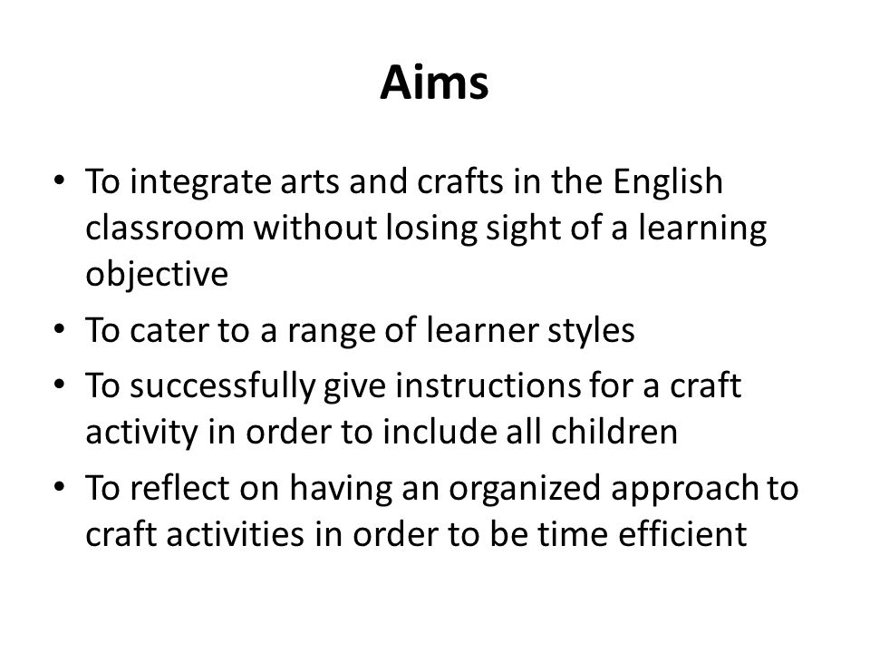 Aims To integrate arts and crafts in the English classroom without losing sight of a learning objective To cater to a range of learner styles To succe