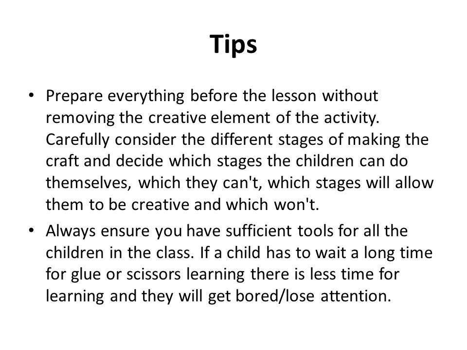 Tips Prepare everything before the lesson without removing the creative element of the activity.
