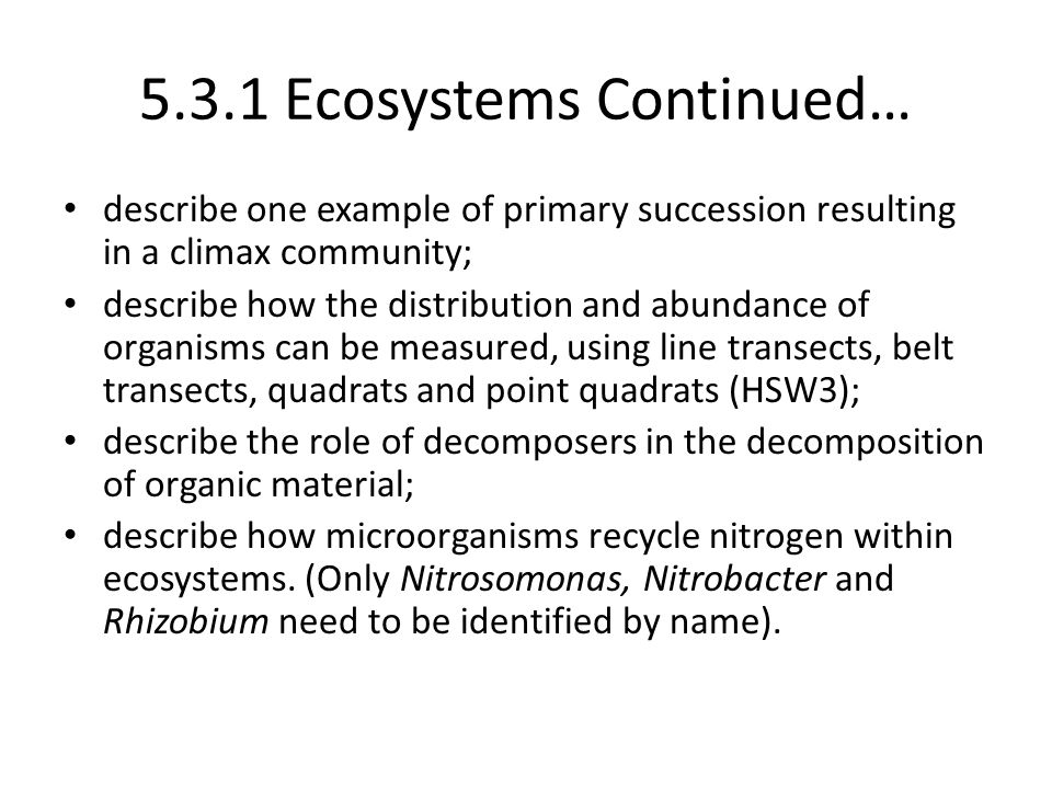 5.3.1 Ecosystems Continued… describe one example of primary succession resulting in a climax community; describe how the distribution and abundance of organisms can be measured, using line transects, belt transects, quadrats and point quadrats (HSW3); describe the role of decomposers in the decomposition of organic material; describe how microorganisms recycle nitrogen within ecosystems.