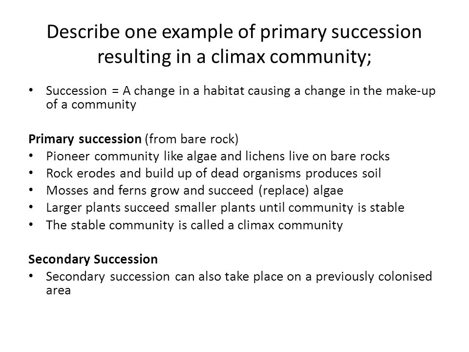 Describe one example of primary succession resulting in a climax community; Succession = A change in a habitat causing a change in the make-up of a community Primary succession (from bare rock) Pioneer community like algae and lichens live on bare rocks Rock erodes and build up of dead organisms produces soil Mosses and ferns grow and succeed (replace) algae Larger plants succeed smaller plants until community is stable The stable community is called a climax community Secondary Succession Secondary succession can also take place on a previously colonised area