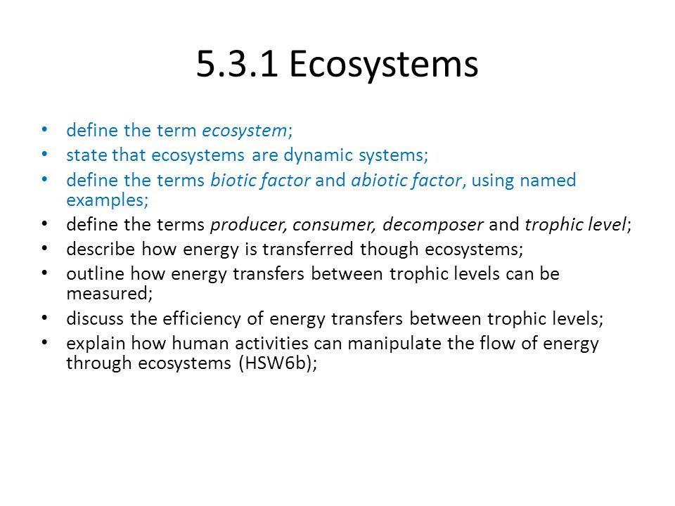 5.3.1 Ecosystems define the term ecosystem; state that ecosystems are dynamic systems; define the terms biotic factor and abiotic factor, using named examples; define the terms producer, consumer, decomposer and trophic level; describe how energy is transferred though ecosystems; outline how energy transfers between trophic levels can be measured; discuss the efficiency of energy transfers between trophic levels; explain how human activities can manipulate the flow of energy through ecosystems (HSW6b);