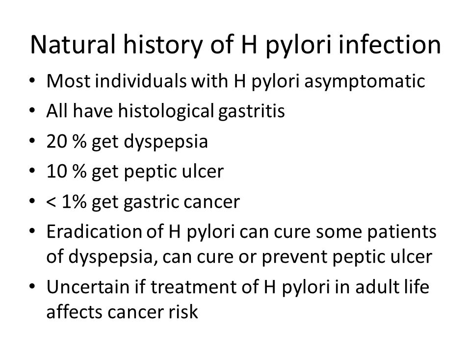 Natural history of H pylori infection Most individuals with H pylori asymptomatic All have histological gastritis 20 % get dyspepsia 10 % get peptic u