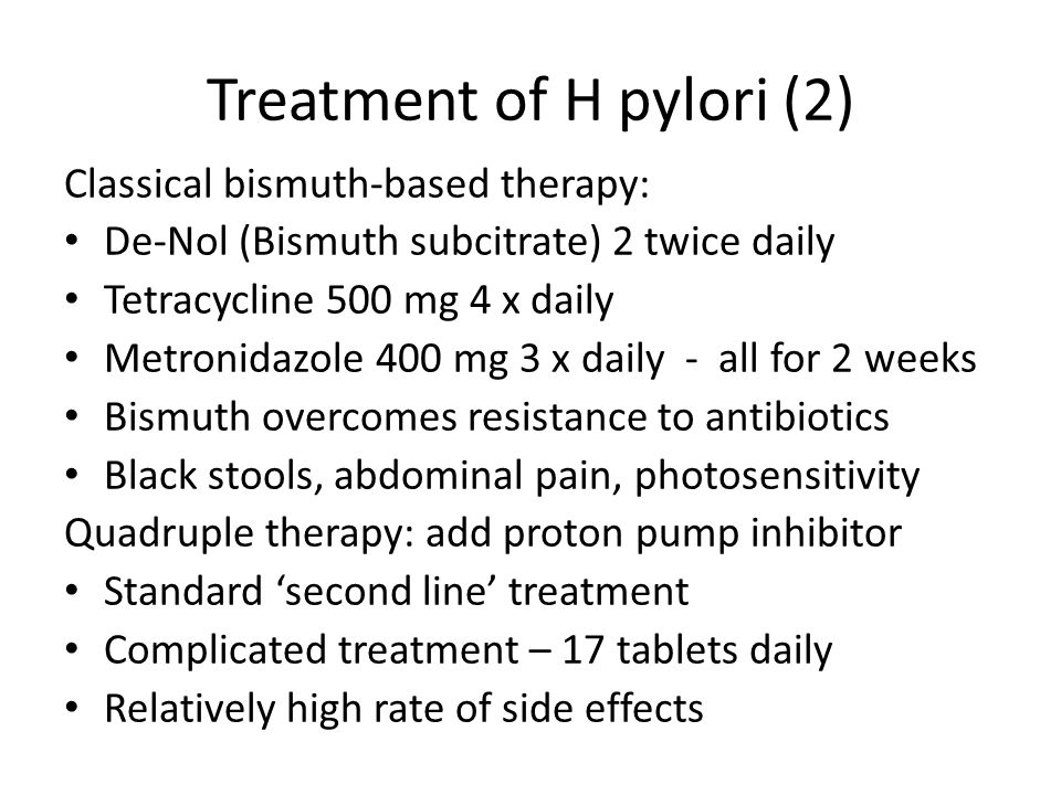 Treatment of H pylori (2) Classical bismuth-based therapy: De-Nol (Bismuth subcitrate) 2 twice daily Tetracycline 500 mg 4 x daily Metronidazole 400 m
