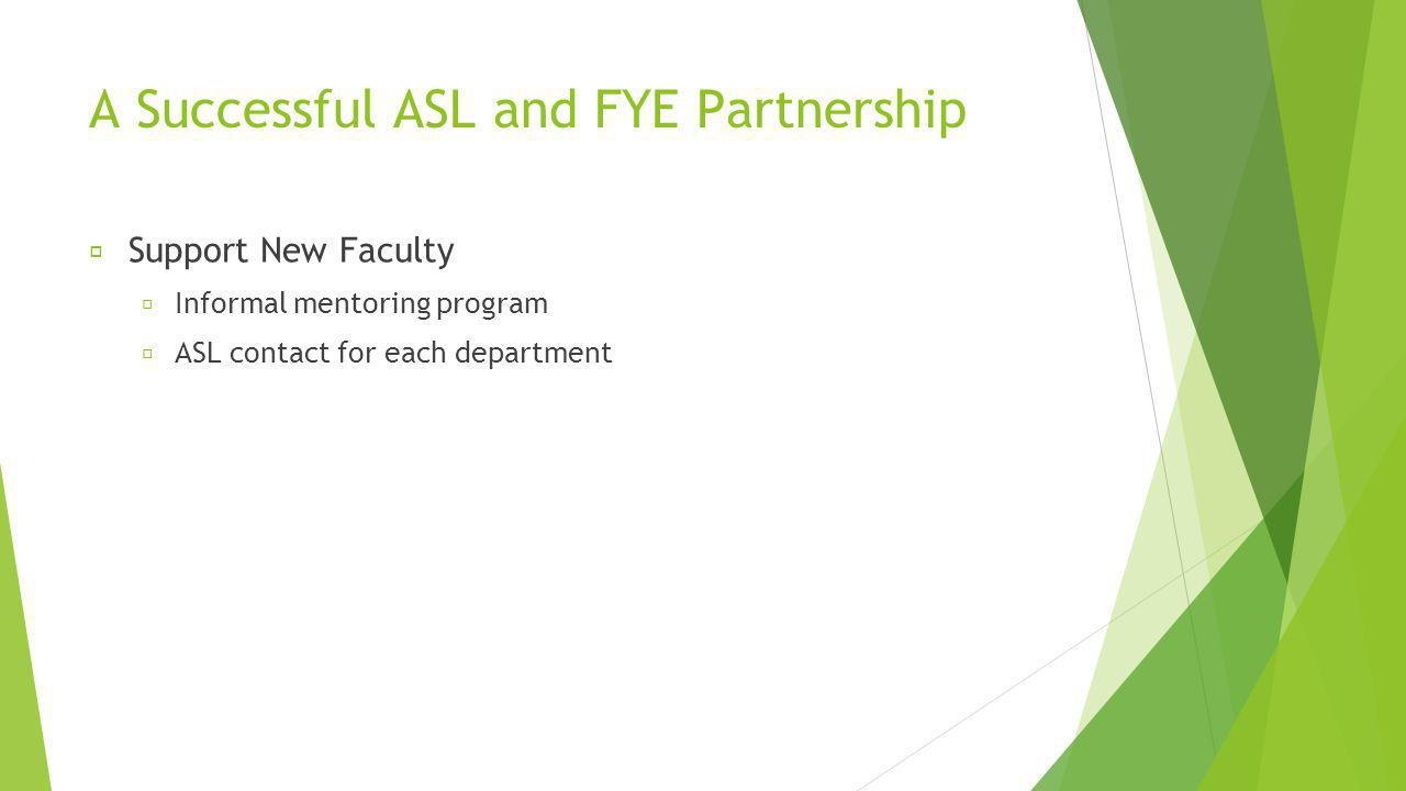 A Successful ASL and FYE Partnership Support New Faculty Informal mentoring program ASL contact for each department