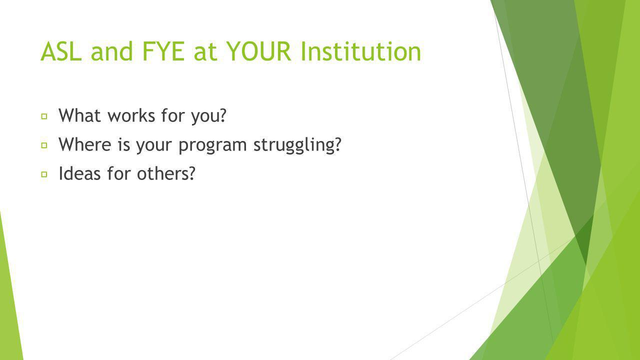 ASL and FYE at YOUR Institution What works for you.