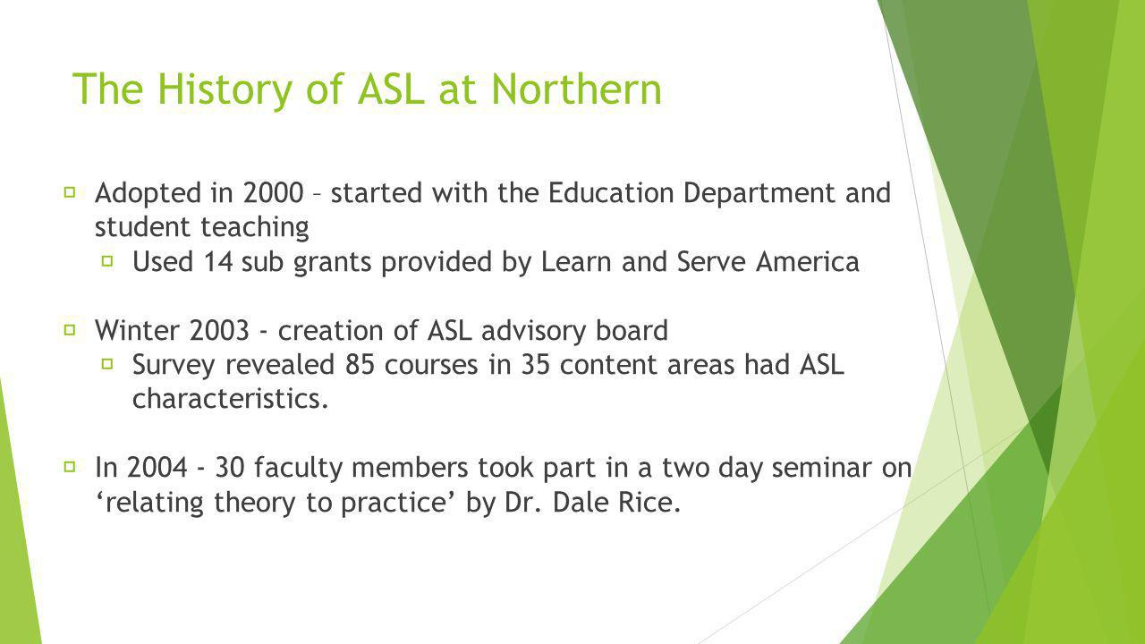 The History of ASL at Northern Adopted in 2000 – started with the Education Department and student teaching Used 14 sub grants provided by Learn and Serve America Winter 2003 - creation of ASL advisory board Survey revealed 85 courses in 35 content areas had ASL characteristics.