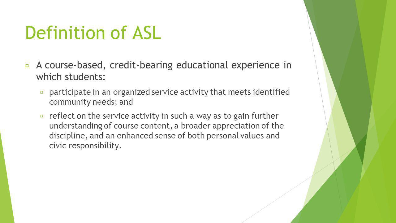 ASL Designation To have an ASL designation, classes must include the following five common elements: Community partners or agencies must be involved in the planning of the service projects Conceptualized connection between course objectives and service activities Service projects must enrich the learning experience All parties involved in the service projects must benefit Time built into the syllabus for formal active reflection, which enables students to synthesize and derive new meaning from their experiences Examples would include activities such as directed writings, small group discussions and class presentations