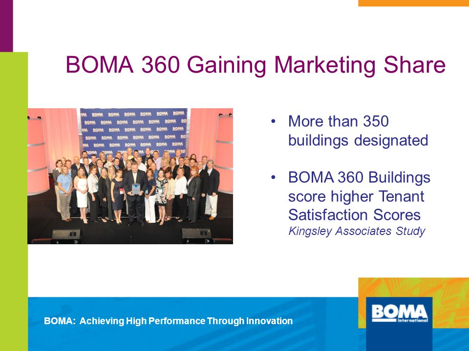 BOMA 360 Gaining Marketing Share More than 350 buildings designated BOMA 360 Buildings score higher Tenant Satisfaction Scores Kingsley Associates Study BOMA: Achieving High Performance Through Innovation
