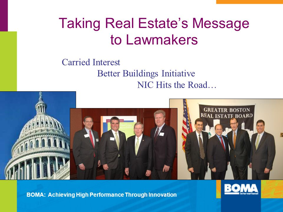Taking Real Estates Message to Lawmakers Carried Interest Better Buildings Initiative NIC Hits the Road… BOMA: Achieving High Performance Through Innovation