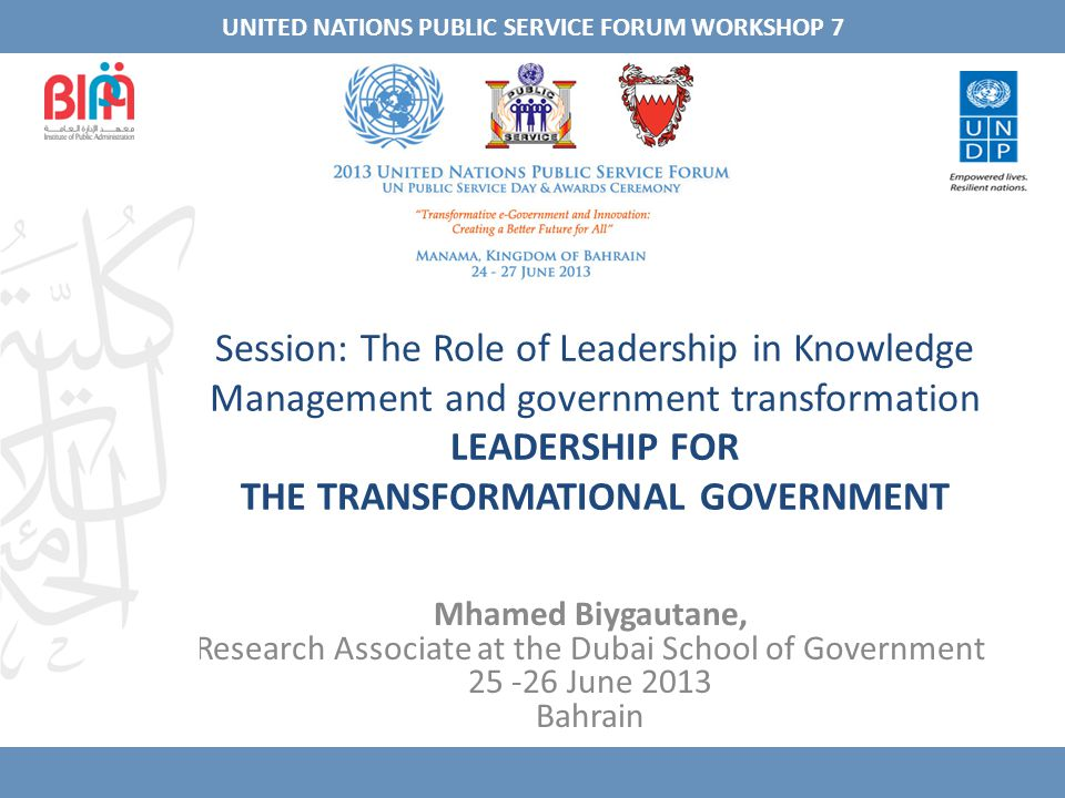 Session: The Role of Leadership in Knowledge Management and government transformation LEADERSHIP FOR THE TRANSFORMATIONAL GOVERNMENT Mhamed Biygautane, Research Associate at the Dubai School of Government 25 -26 June 2013 Bahrain UNITED NATIONS PUBLIC SERVICE FORUM WORKSHOP 7