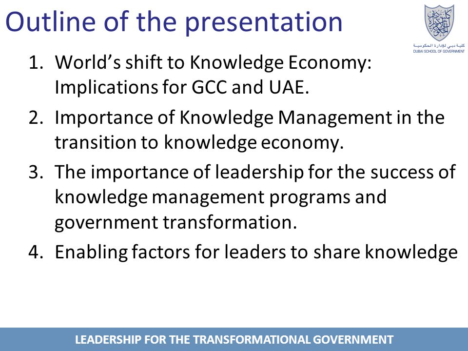 LEADERSHIP FOR THE TRANSFORMATIONAL GOVERNMENT Worlds shift to Knowledge Economy: Implications for GCC and UAE Knowledge economy or society means: Productions and services are no longer based on natural sources or raw materials, yet on limitless creativity and talents of its people to produce economic value (World Economic Forum).