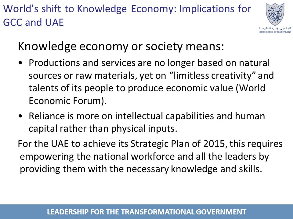 LEADERSHIP FOR THE TRANSFORMATIONAL GOVERNMENT Worlds shift to Knowledge Economy: Implications for GCC and UAE The ranks of GCC countries: UAE and Bahrain pioneered in transferring their economies to knowledge-based compared to other Arab countries.