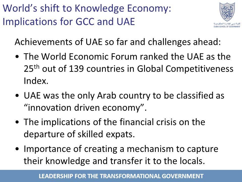 LEADERSHIP FOR THE TRANSFORMATIONAL GOVERNMENT Importance of Knowledge Management in the transition to knowledge economy GCC countries rely heavily on the knowledge and expertise of expats: UAE nearly 80%.