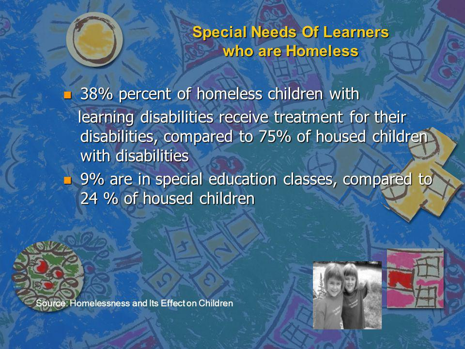 Special Needs Of Learners who are Homeless n 38% percent of homeless children with learning disabilities receive treatment for their disabilities, com