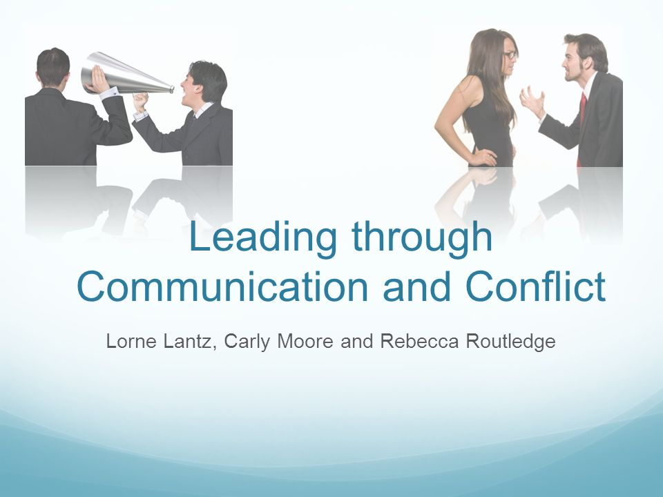 Leading through Communication and Conflict Lorne Lantz, Carly Moore and Rebecca Routledge