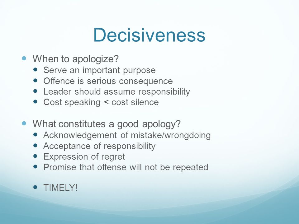 Decisiveness When to apologize? Serve an important purpose Offence is serious consequence Leader should assume responsibility Cost speaking < cost sil