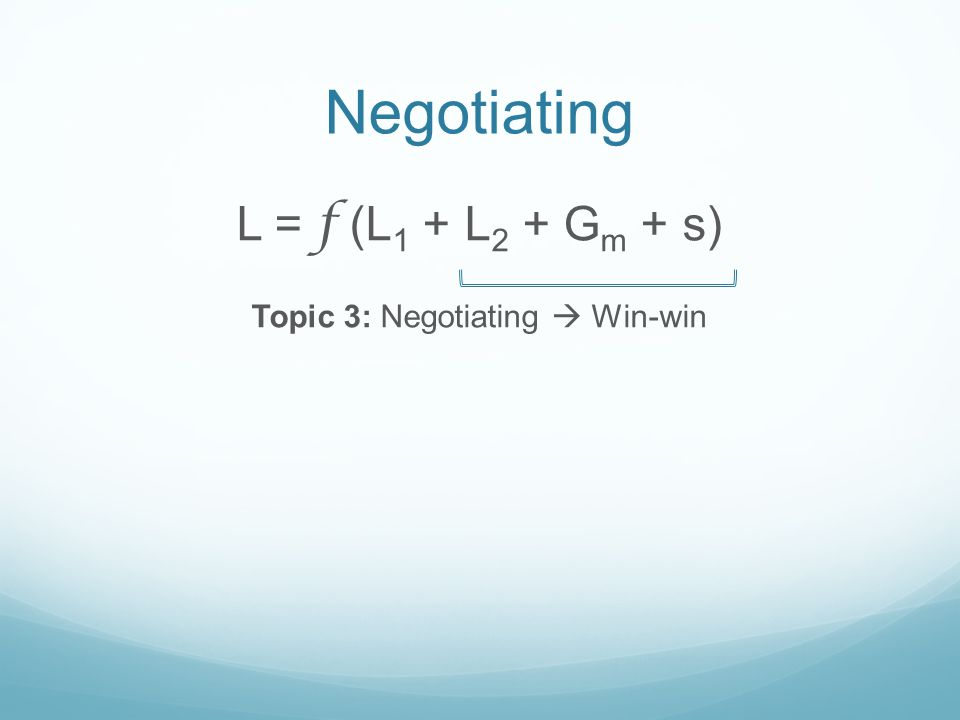 Negotiating L = f (L 1 + L 2 + G m + s) Topic 3: Negotiating Win-win