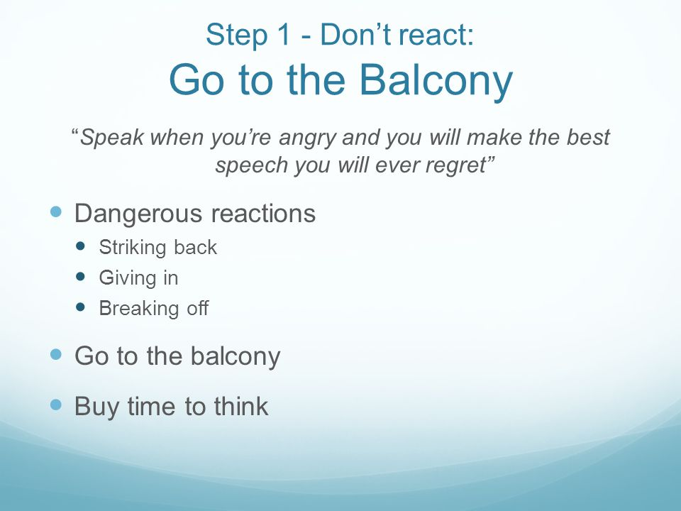 Step 1 - Dont react: Go to the Balcony Speak when youre angry and you will make the best speech you will ever regret Dangerous reactions Striking back Giving in Breaking off Go to the balcony Buy time to think