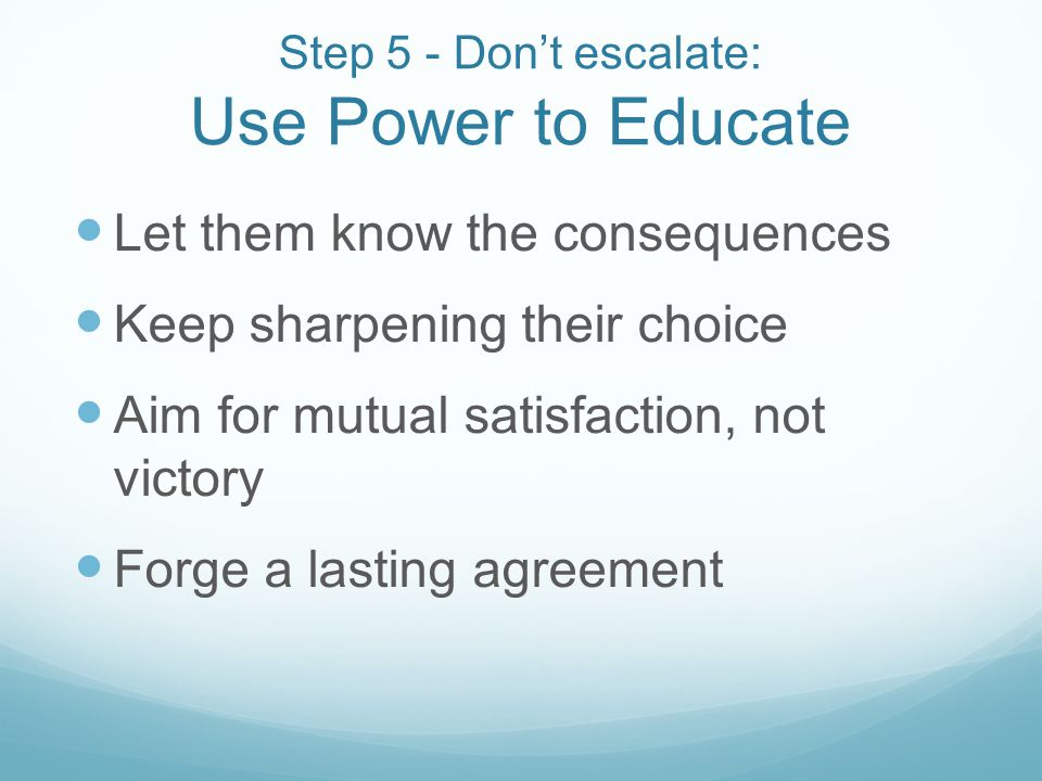Step 5 - Dont escalate: Use Power to Educate Let them know the consequences Keep sharpening their choice Aim for mutual satisfaction, not victory Forg
