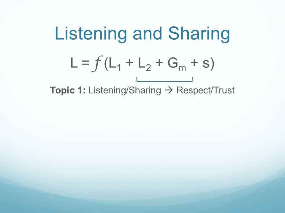 Listening and Sharing L = f (L 1 + L 2 + G m + s) Topic 1: Listening/Sharing Respect/Trust