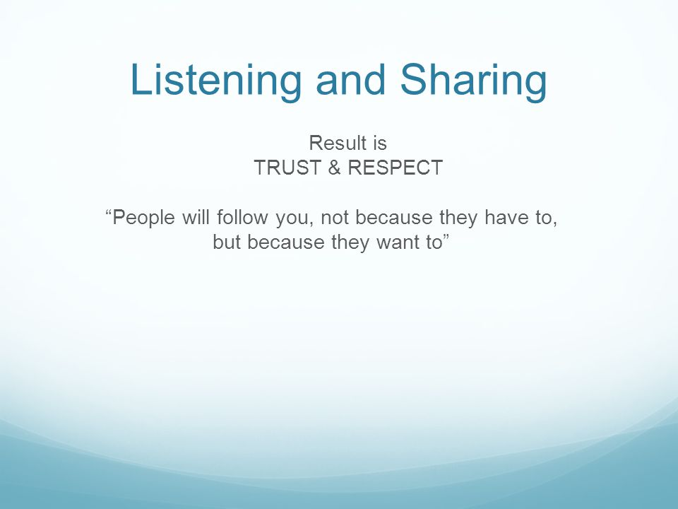 Listening and Sharing Result is TRUST & RESPECT People will follow you, not because they have to, but because they want to