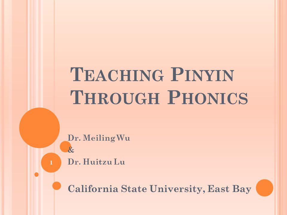T EACHING P INYIN T HROUGH P HONICS Dr. Meiling Wu & Dr. Huitzu Lu California State University, East Bay 1