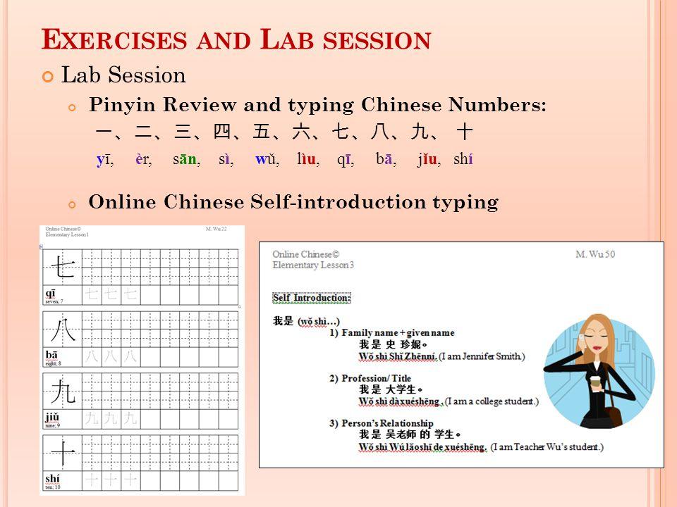 E XERCISES AND L AB SESSION Lab Session Pinyin Review and typing Chinese Numbers: yī, èr, sān, sì, wǔ, lìu, qī, bā, jǐu, shí Online Chinese Self-intro