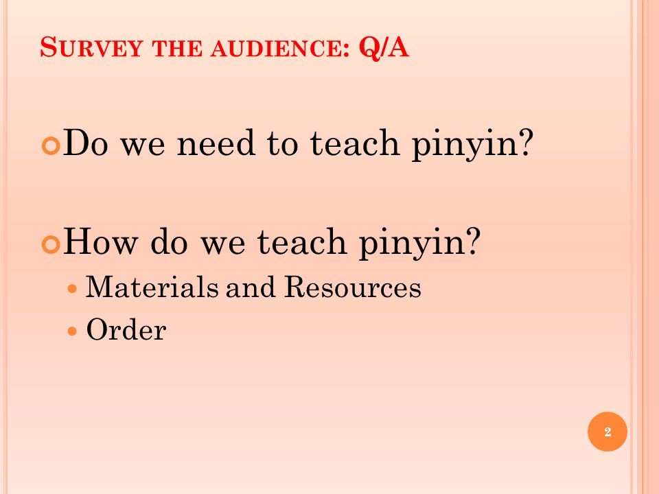 S URVEY THE AUDIENCE : Q/A Do we need to teach pinyin.