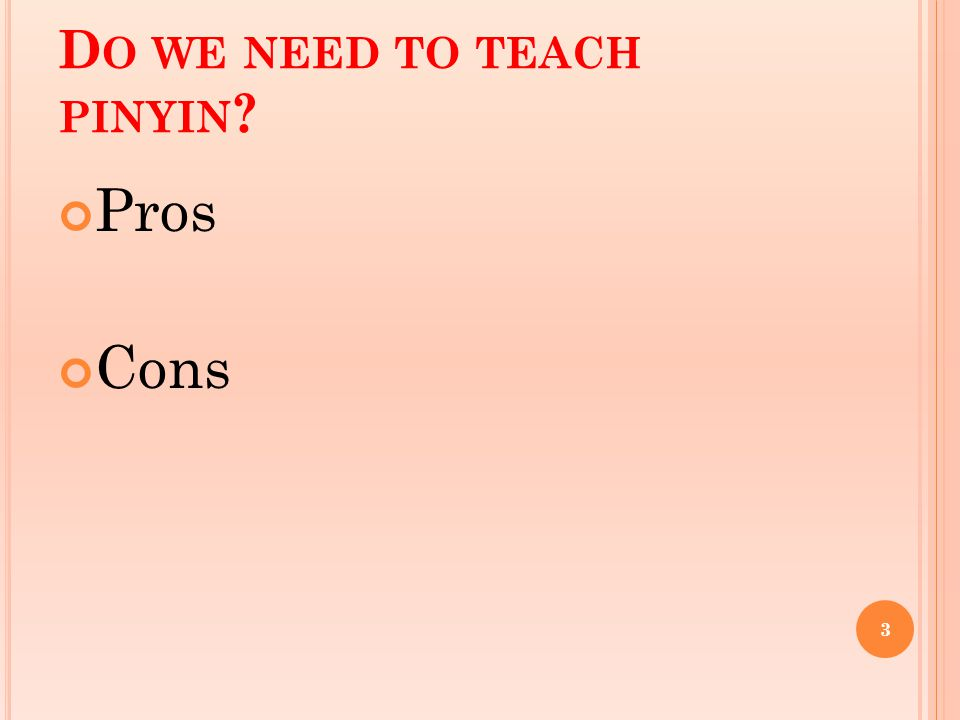 D O WE NEED TO TEACH PINYIN ? Pros Cons 3