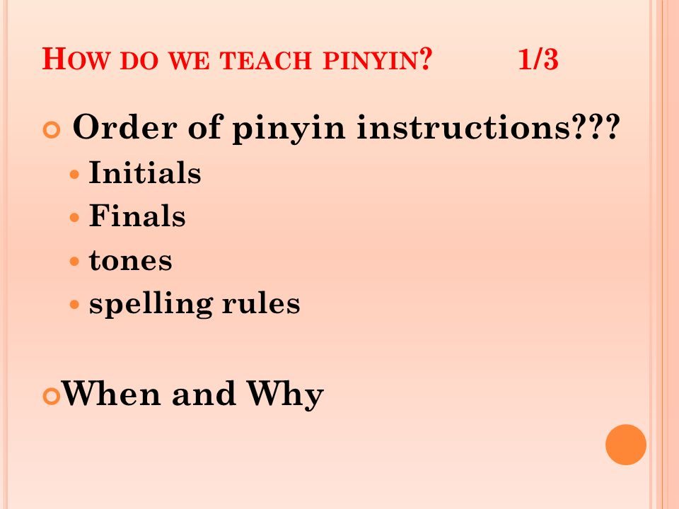 H OW DO WE TEACH PINYIN ?1/3 Order of pinyin instructions??? Initials Finals tones spelling rules When and Why