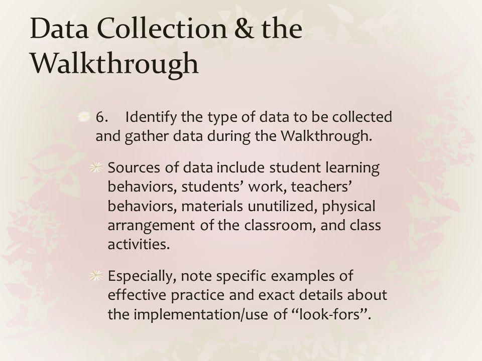 Data Collection & the Walkthrough 6.Identify the type of data to be collected and gather data during the Walkthrough. Sources of data include student