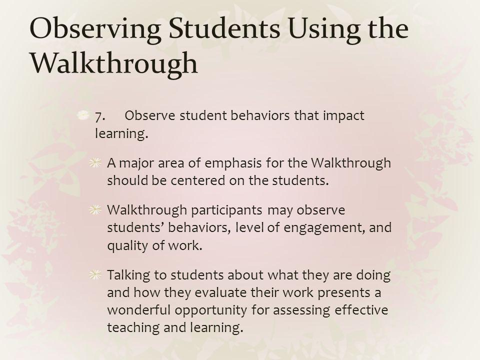 Observing Students Using the Walkthrough 7.Observe student behaviors that impact learning. A major area of emphasis for the Walkthrough should be cent