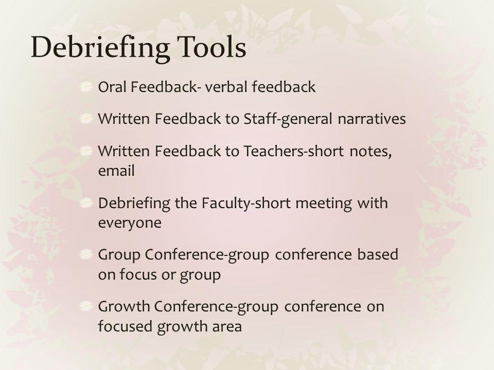 Debriefing Tools Oral Feedback- verbal feedback Written Feedback to Staff-general narratives Written Feedback to Teachers-short notes, email Debriefin