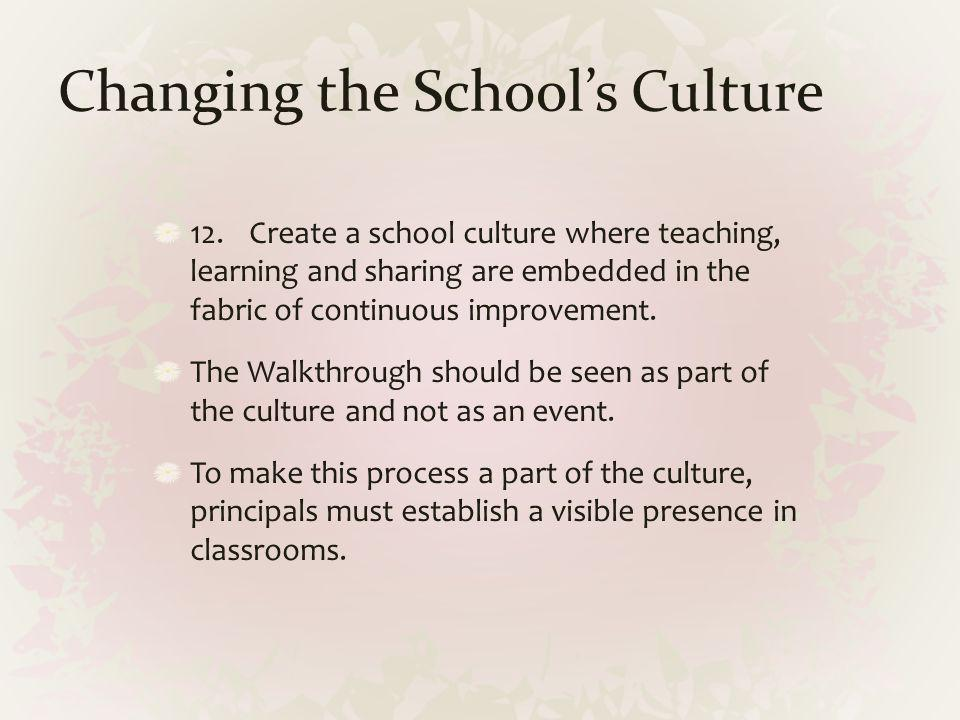 Changing the Schools Culture 12.Create a school culture where teaching, learning and sharing are embedded in the fabric of continuous improvement. The