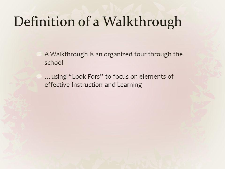 Definition of a Walkthrough A Walkthrough is an organized tour through the school …using Look Fors to focus on elements of effective Instruction and L