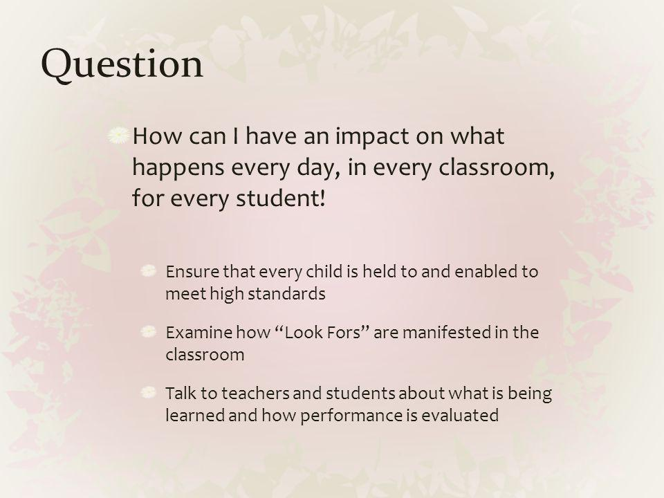 Question How can I have an impact on what happens every day, in every classroom, for every student! Ensure that every child is held to and enabled to
