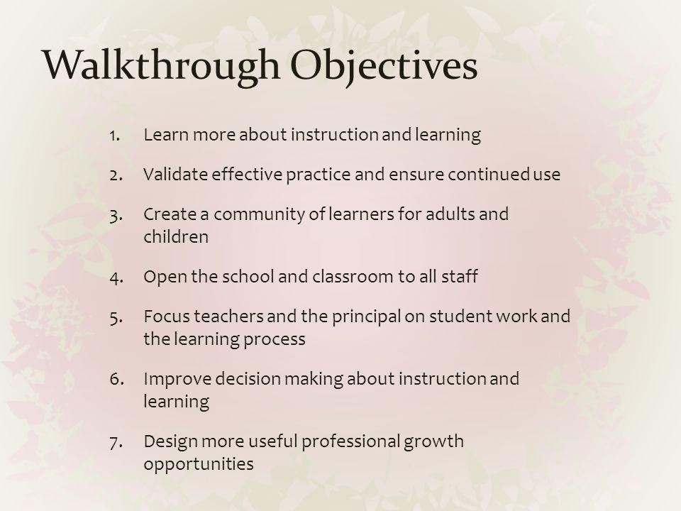 Walkthrough Objectives 1.Learn more about instruction and learning 2.Validate effective practice and ensure continued use 3.Create a community of lear