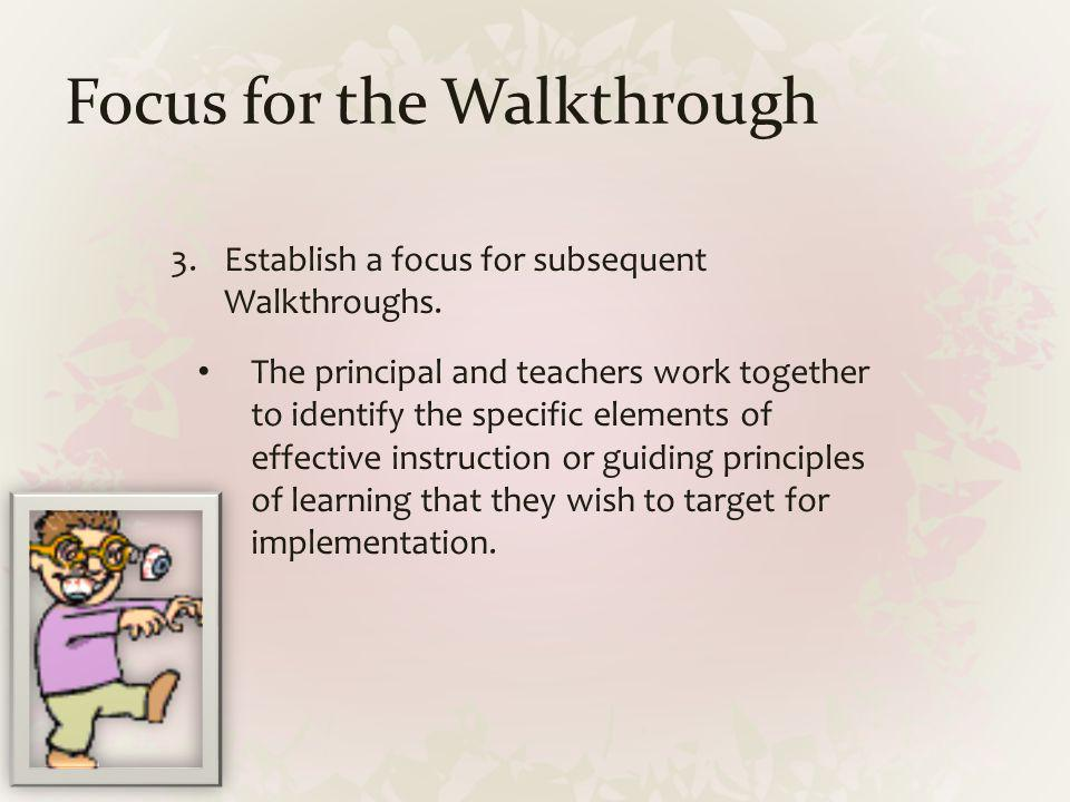 Focus for the Walkthrough 3.Establish a focus for subsequent Walkthroughs. The principal and teachers work together to identify the specific elements